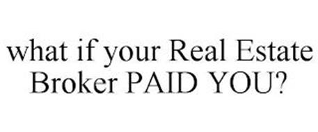 WHAT IF YOUR REAL ESTATE BROKER PAID YOU?