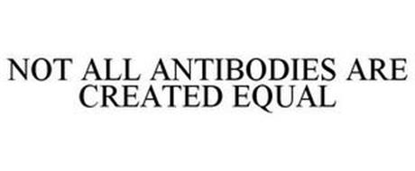 NOT ALL ANTIBODIES ARE CREATED EQUAL