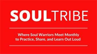 SOULTRIBE WHERE SOULD WARRIORS MEET MONTHLY TO PRACTICE, SHARE AND LEARN OUT LOUD