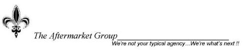 THE AFTERMARKET GROUP WE'RE NOT YOUR TYPICAL AGENCY...WE'RE WHAT'S NEXT!!