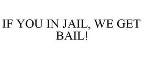 IF YOU IN JAIL, WE GET BAIL!