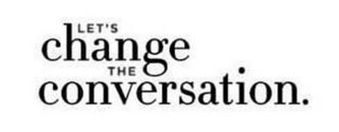 LET'S CHANGE THE CONVERSATION.