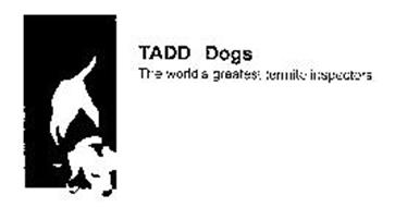 TADD DOGS THE WORLD'S GREATEST TERMITE INSPECTORS.