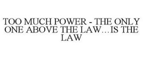 TOO MUCH POWER - THE ONLY ONE ABOVE THELAW...IS THE LAW
