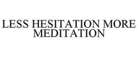 LESS HESITATION MORE MEDITATION