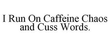I RUN ON CAFFEINE CHAOS AND CUSS WORDS.