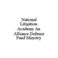 NATIONAL LITIGATION ACADEMY AN ALLIANCE DEFENSE FUND MINISTRY