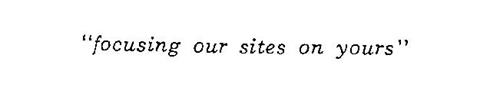 """""""FOCUSING OUR SITES ON YOURS"""""""