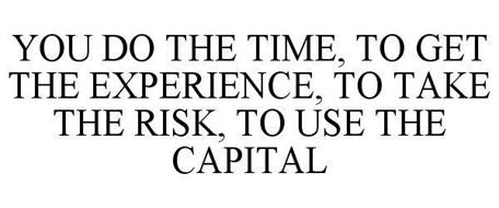 YOU DO THE TIME, TO GET THE EXPERIENCE, TO TAKE THE RISK, TO USE THE CAPITAL