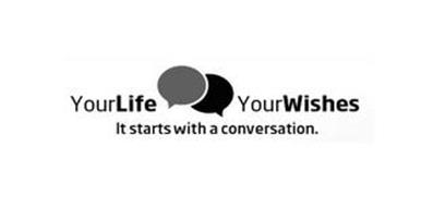 YOUR LIFE YOUR WISHES IT STARTS WITH A CONVERSATION.