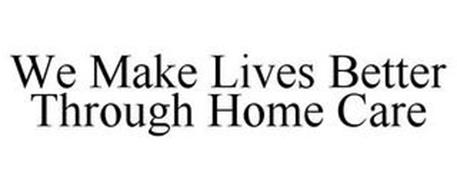 WE MAKE LIVES BETTER THROUGH HOME CARE