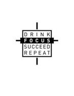 DRINK FOCUS SUCCEED REPEAT