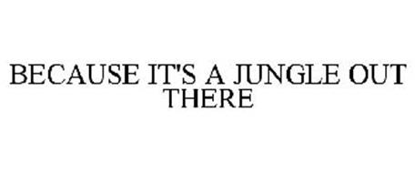 BECAUSE IT'S A JUNGLE OUT THERE