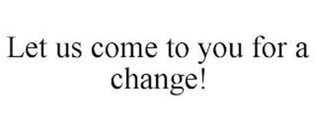 LET US COME TO YOU FOR A CHANGE!
