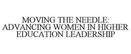 MOVING THE NEEDLE: ADVANCING WOMEN IN HIGHER EDUCATION LEADERSHIP