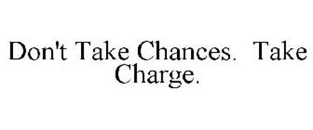 DON'T TAKE CHANCES. TAKE CHARGE.