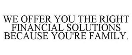 WE OFFER YOU THE RIGHT FINANCIAL SOLUTIONS BECAUSE YOU'RE FAMILY.