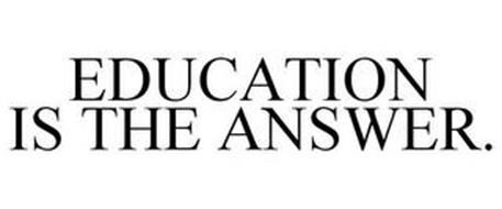 EDUCATION IS THE ANSWER.