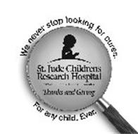 WE NEVER STOP LOOKING FOR CURES. FOR ANY CHILD. EVER. ST. JUDE CHILDREN'S RESEARCH HOSPITAL ALSAC DANNY THOMAS, FOUNDER THANKS AND GIVING