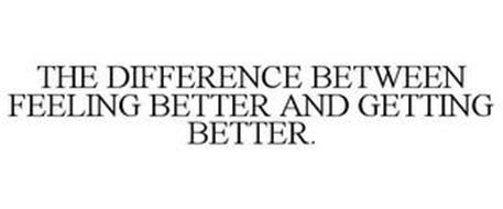 THE DIFFERENCE BETWEEN FEELING BETTER AND GETTING BETTER.