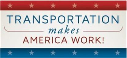 TRANSPORTATION MAKES AMERICA WORK!