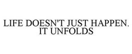 LIFE DOESN'T JUST HAPPEN . . . IT UNFOLDS