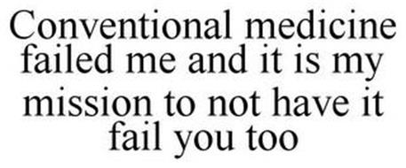 CONVENTIONAL MEDICINE FAILED ME AND IT IS MY MISSION TO NOT HAVE IT FAIL YOU TOO