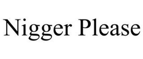 NIGGER PLEASE