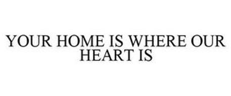 YOUR HOME IS WHERE OUR HEART IS