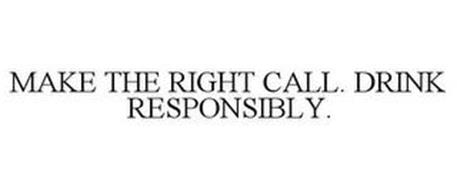 MAKE THE RIGHT CALL. DRINK RESPONSIBLY.