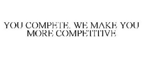 YOU COMPETE. WE MAKE YOU MORE COMPETITIVE