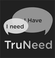 TRUNEED I NEED I HAVE