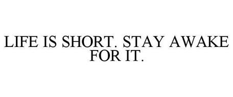 LIFE IS SHORT. STAY AWAKE FOR IT.