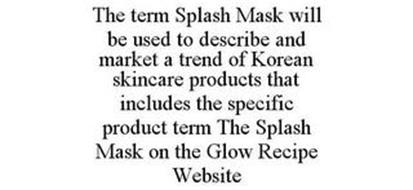THE TERM SPLASH MASK WILL BE USED TO DESCRIBE AND MARKET A TREND OF KOREAN SKINCARE PRODUCTS THAT INCLUDES THE SPECIFIC PRODUCT TERM THE SPLASH MASK ON THE GLOW RECIPE WEBSITE
