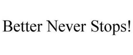 BETTER NEVER STOPS!