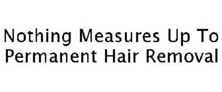 NOTHING MEASURES UP TO PERMANENT HAIR REMOVAL