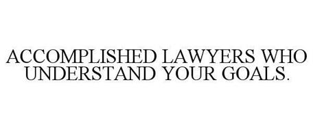 ACCOMPLISHED LAWYERS WHO UNDERSTAND YOUR GOALS.