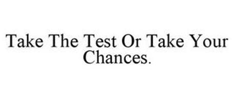 TAKE THE TEST OR TAKE YOUR CHANCES.