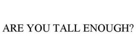 ARE YOU TALL ENOUGH?