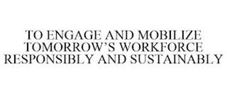 TO ENGAGE AND MOBILIZE TOMORROW'S WORKFORCE RESPONSIBLY AND SUSTAINABLY