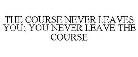THE COURSE NEVER LEAVES YOU; YOU NEVER LEAVE THE COURSE