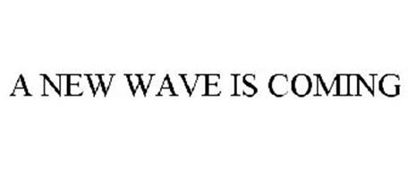 A NEW WAVE IS COMING