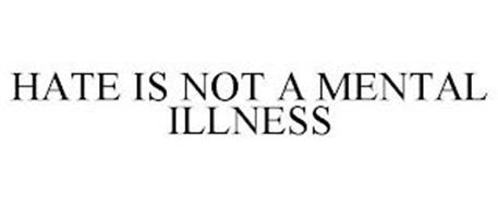 HATE IS NOT A MENTAL ILLNESS