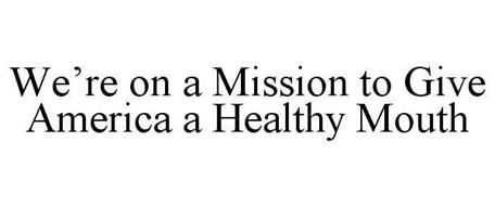 WE'RE ON A MISSION TO GIVE AMERICA A HEALTHY MOUTH