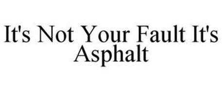 IT'S NOT YOUR FAULT IT'S ASPHALT