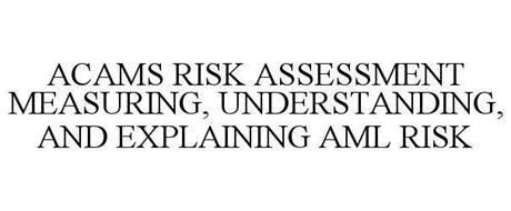 ACAMS RISK ASSESSMENT MEASURING, UNDERSTANDING, AND EXPLAINING AML RISK