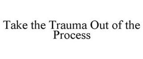 TAKE THE TRAUMA OUT OF THE PROCESS