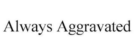 ALWAYS AGGRAVATED