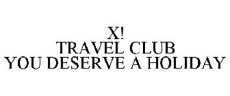 X! TRAVEL CLUB YOU DESERVE A HOLIDAY