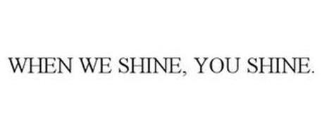 WHEN WE SHINE, YOU SHINE.